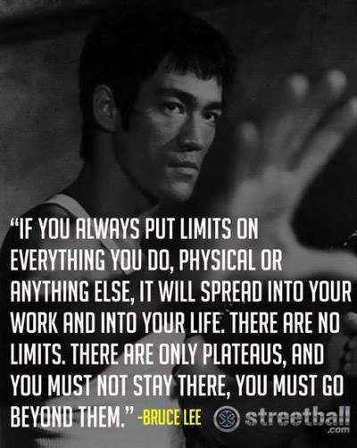 if you always put limits on everything you do, physical or anything else -Bruce Lee