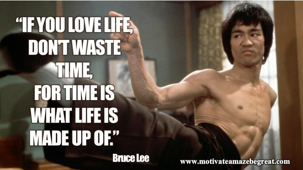 Bruce lee quote if you love life don't waste time for time is what life is made of