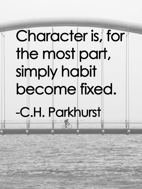 Character is, for the most part, simply habit become fixed. - C.H Parkhurst
