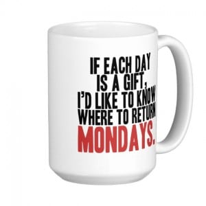 if each day is a gift i would like to know where to return mondays