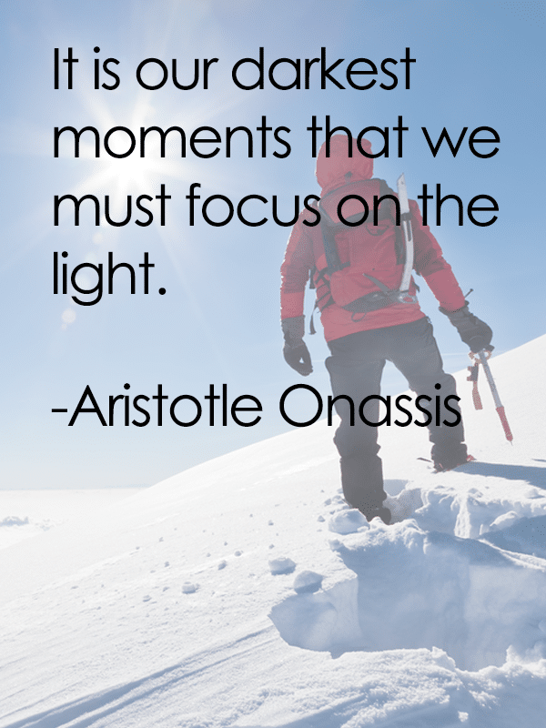 It is our darkest moments that we must focus on the light. - Aristotle Onassis